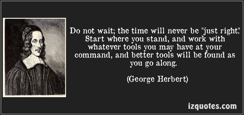 quote-do-not-wait-the-time-will-never-be-just-right-start-where-you-stand-and-work-with-whatever-george-herbert-83720